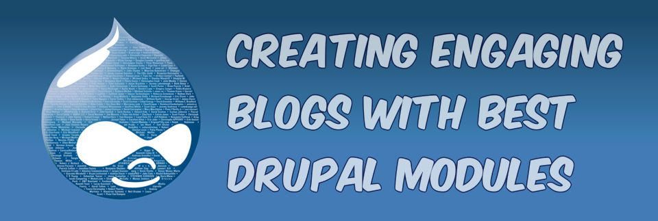 Creating Engaging Blogs with best Drupal Modules